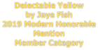 Delectable Yellow  by Jaye Fish 2019 Modern Honorable Mention Member Category