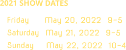 2021 SHOW DATES Friday     May 20, 2022  9-5 Saturday  May 21, 2022  9-5 Sunday    May 22, 2022  10-4